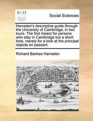 Harraden's Descriptive Guide Through the University of Cambridge, in Two Tours. the First Meant for Persons Who Stay in Cambridge But a Short Time, Merely for a Look at the Principal Objects En Passant.