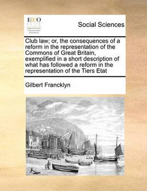 Club Law; Or, the Consequences of a Reform in the Representation of the Commons of Great Britain, Exemplified in a Short Description of What Has Followed a Reform in the Representation of the Tiers Etat
