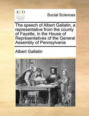 The Speech of Albert Gallatin, a Representative from the County of Fayette, in the House of Representatives of the General Assembly of Pennsylvania