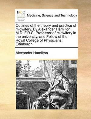 Outlines of the Theory and Practice of Midwifery. by Alexander Hamilton, M.D. F.R.S. Professor of Midwifery in the University, and Fellow of the Royal College of Physicians, Edinburgh.