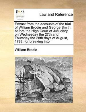 Extract from the Accounts of the Trial of William Brodie and George Smith, Before the High Court of Justiciary, on Wednesday the 27th and Thursday the 28th Days of August, 1788; For Breaking Into