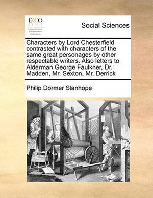 Characters by Lord Chesterfield Contrasted with Characters of the Same Great Personages by Other Respectable Writers. Also Letters to Alderman George Faulkner, Dr. Madden, Mr. Sexton, Mr. Derrick
