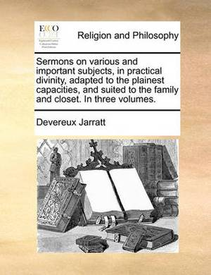 Sermons on Various and Important Subjects, in Practical Divinity, Adapted to the Plainest Capacities, and Suited to the Family and Closet. in Three Volumes. Volume 3 of 3