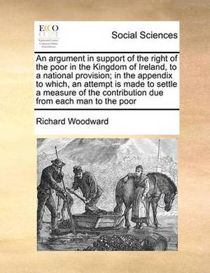 An Argument in Support of the Right of the Poor in the Kingdom of Ireland, to a National Provision; In the Appendix to Which, an Attempt Is Made to Settle a Measure of the Contribution Due from Each Man to the Poor