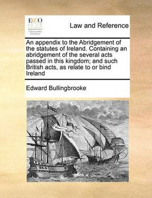 Appendix to the Abridgement of the Statutes of Ireland. Containing an Abridgement of the Several Acts Passed in This Kingdom; And Such British Acts