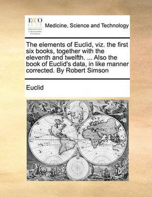 The Elements of Euclid, Viz. the First Six Books, Together with the Eleventh and Twelfth. ... Also the Book of Euclid's Data, in Like Manner Corrected. by Robert Simson