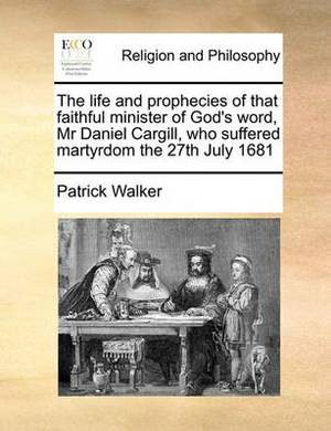 The Life and Prophecies of That Faithful Minister of God's Word, MR Daniel Cargill, Who Suffered Martyrdom the 27th July 1681