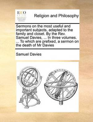 Sermons on the Most Useful and Important Subjects, Adapted to the Family and Closet. by the REV. Samuel Davies, ... in Three Volumes. ... to Which Are Prefixed, a Sermon on the Death of MR Davies