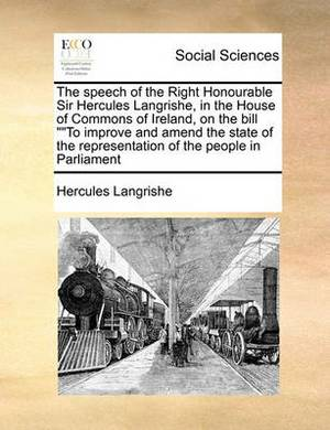 The Speech of the Right Honourable Sir Hercules Langrishe, in the House of Commons of Ireland, on the Bill to Improve and Amend the State of the Representation of the People in Parliament