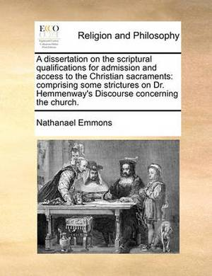 A Dissertation on the Scriptural Qualifications for Admission and Access to the Christian Sacraments: Comprising Some Strictures on Dr. Hemmenway's Discourse Concerning the Church.