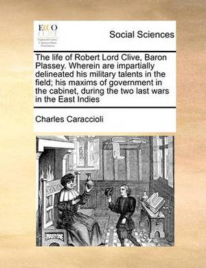 The Life of Robert Lord Clive, Baron Plassey. Wherein Are Impartially Delineated His Military Talents in the Field; His Maxims of Government in the Cabinet, During the Two Last Wars in the East Indies Volume 4 of 4