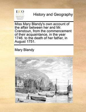 Miss Mary Blandy's Own Account of the Affair Between Her and Mr. Cranstoun, from the Commencement of Their Acquaintance, in the Year 1746. to the Death of Her Father, in August 1751