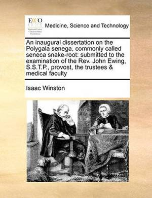 An Inaugural Dissertation on the Polygala Senega, Commonly Called Seneca Snake-Root: Submitted to the Examination of the REV. John Ewing, S.S.T.P., Provost, the Trustees & Medical Faculty