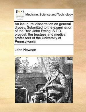 An Inaugural Dissertation on General Dropsy. Submitted to the Examination of the REV. John Ewing, S.T.D. Provost, the Trustees and Medical Professors of the University of Pennsylvania