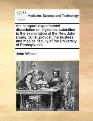 An Inaugural Experimental Dissertation on Digestion, Submitted to the Examination of the REV. John Ewing, S.T.P. Provost; The Trustees and Medical Faculty of the University of Pennsylvania