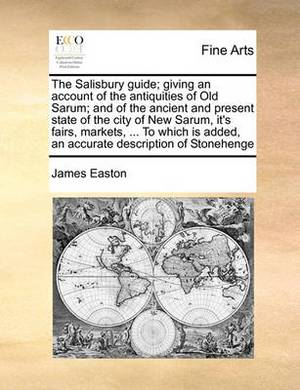 The Salisbury Guide; Giving an Account of the Antiquities of Old Sarum; And of the Ancient and Present State of the City of New Sarum, It's Fairs, Markets, ... to Which Is Added, an Accurate Description of Stonehenge