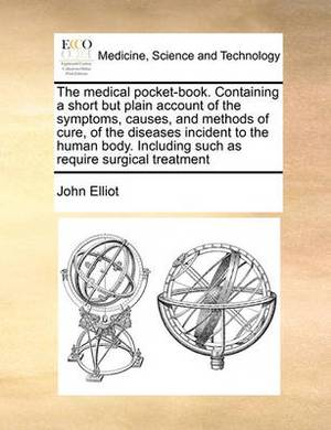 The Medical Pocket-Book. Containing a Short But Plain Account of the Symptoms, Causes, and Methods of Cure, of the Diseases Incident to the Human Body. Including Such as Require Surgical Treatment
