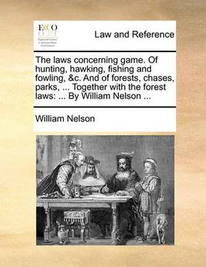 The Laws Concerning Game. of Hunting, Hawking, Fishing and Fowling, &C. and of Forests, Chases, Parks, ... Together with the Forest Laws  : By William Nelson ...