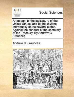 An Appeal to the Legislature of the United States, and to the Citizens Individually of the Several States. Against the Conduct of the Secretary of the Treasury. by Andrew G. Fraunces
