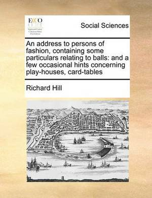 An Address to Persons of Fashion, Containing Some Particulars Relating to Balls: And a Few Occasional Hints Concerning Play-Houses, Card-Tables