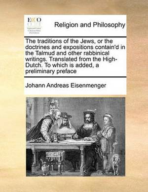 The Traditions of the Jews, or the Doctrines and Expositions Contain'd in the Talmud and Other Rabbinical Writings. Translated from the High-Dutch. to Which Is Added, a Preliminary Preface Volume 1 of 2
