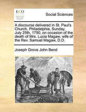 A Discourse Delivered in St. Paul's Church, Philadelphia, Sunday, July 25th, 1790, on Occasion of the Death of Mrs. Lucia Magaw, Wife of the REV. Samuel Magaw, D.D.