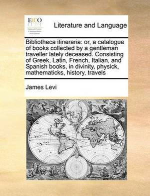 Bibliotheca Itineraria: Or, a Catalogue of Books Collected by a Gentleman Traveller Lately Deceased. Consisting of Greek, Latin, French, Italian, and Spanish Books, in Divinity, Physick, Mathematicks, History, Travels