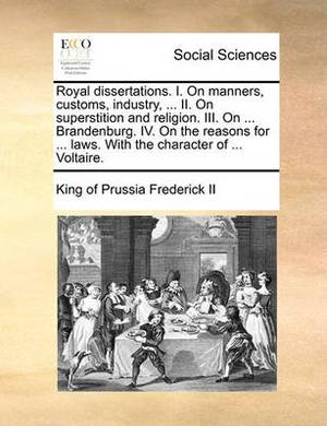 Royal Dissertations. I. on Manners, Customs, Industry, ... II. on Superstition and Religion. III. on ... Brandenburg. IV. on the Reasons for ... Laws. with the Character of ... Voltaire.