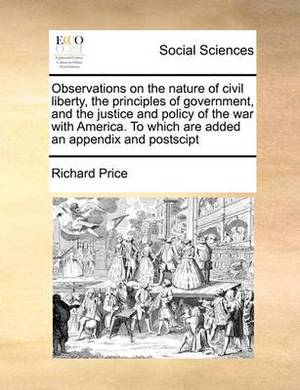 Observations on the Nature of Civil Liberty, the Principles of Government, and the Justice and Policy of the War with America. to Which Are Added an Appendix and Postscipt