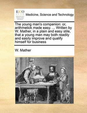 The Young Man's Companion: Or, Arithmetick Made Easy. ... Written by W. Mather, in a Plain and Easy Stile, That a Young Man May Both Readily and Easily Improve and Qualify Himself for Business