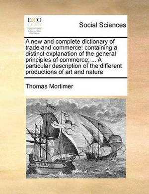 A New and Complete Dictionary of Trade and Commerce: Containing a Distinct Explanation of the General Principles of Commerce; ... a Particular Description of the Different Productions of Art and Nature Volume 2 of 2