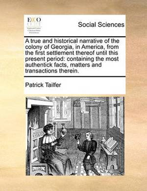 A True and Historical Narrative of the Colony of Georgia, in America, from the First Settlement Thereof Until This Present Period: Containing the Most Authentick Facts, Matters and Transactions Therein.
