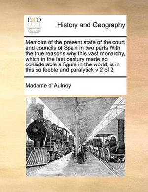 Memoirs of the Present State of the Court and Councils of Spain in Two Parts with the True Reasons Why This Vast Monarchy, Which in the Last Century Made So Considerable a Figure in the World, Is in This So Feeble and Paralytick V 2 of 2