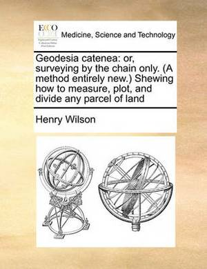 Geodesia Catenea: Or, Surveying by the Chain Only. (a Method Entirely New.) Shewing How to Measure, Plot, and Divide Any Parcel of Land