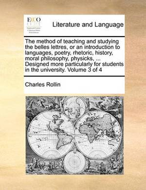 The Method of Teaching and Studying the Belles Lettres, or an Introduction to Languages, Poetry, Rhetoric, History, Moral Philosophy, Physicks, ... Designed More Particularly for Students in the University. Volume 3 of 4