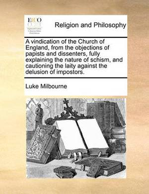 A Vindication of the Church of England, from the Objections of Papists and Dissenters, Fully Explaining the Nature of Schism, and Cautioning the Laity Against the Delusion of Impostors.