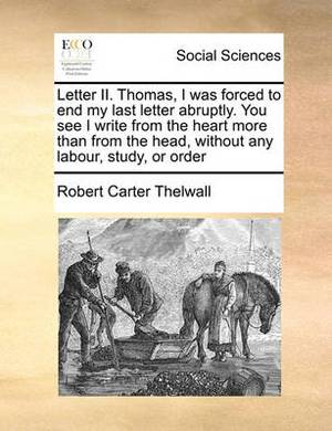 Letter II. Thomas, I Was Forced to End My Last Letter Abruptly. You See I Write from the Heart More Than from the Head, Without Any Labour, Study, or Order
