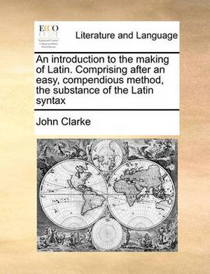 An Introduction to the Making of Latin. Comprising After an Easy, Compendious Method, the Substance of the Latin Syntax