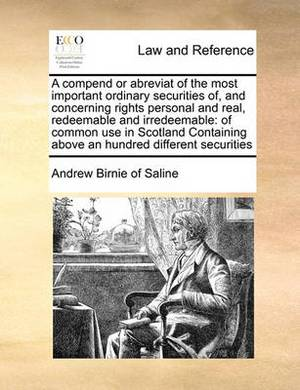 A Compend or Abreviat of the Most Important Ordinary Securities Of, and Concerning Rights Personal and Real, Redeemable and Irredeemable: Of Common Use in Scotland Containing Above an Hundred Different Securities