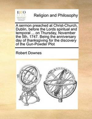 A Sermon Preached at Christ-Church, Dublin, Before the Lords Spiritual and Temporal ... on Thursday, November the 5th, 1747. Being the Anniversary Day of Thanksgiving for the Discovery of the Gun-Powder Plot
