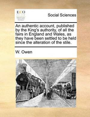 An Authentic Account, Published by the King's Authority, of All the Fairs in England and Wales, as They Have Been Settled to Be Held Since the Alteration of the Stile.