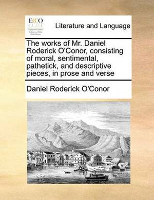 The Works of Mr. Daniel Roderick O'Conor, Consisting of Moral, Sentimental, Pathetick, and Descriptive Pieces, in Prose and Verse