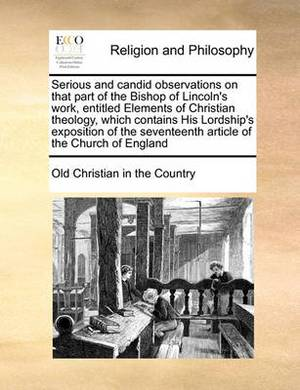 Serious and Candid Observations on That Part of the Bishop of Lincoln's Work, Entitled Elements of Christian Theology, Which Contains His Lordship's Exposition of the Seventeenth Article of the Church of England