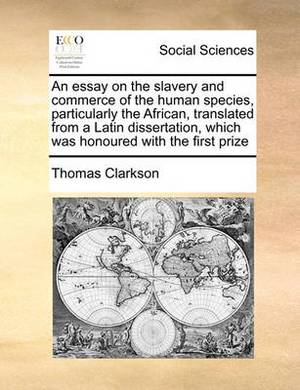 An Essay on the Slavery and Commerce of the Human Species, Particularly the African, Translated from a Latin Dissertation, Which Was Honoured with the First Prize