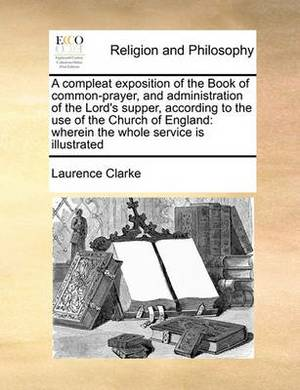 A Compleat Exposition of the Book of Common-Prayer, and Administration of the Lord's Supper, According to the Use of the Church of England: Wherein the Whole Service Is Illustrated
