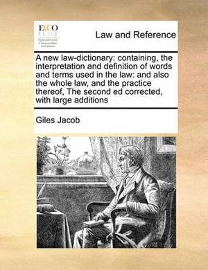 A New Law-Dictionary: Containing, the Interpretation and Definition of Words and Terms Used in the Law: And Also the Whole Law, and the Practice Thereof, the Second Ed Corrected, with Large Additions