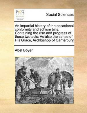 An Impartial History of the Occasional Conformity and Schism Bills. Containing the Rise and Progress of Those Two Acts: As Also the Sense of His Grace, Archbishop of Canterbury