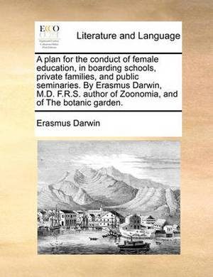 A Plan for the Conduct of Female Education, in Boarding Schools, Private Families, and Public Seminaries. by Erasmus Darwin, M.D. F.R.S. Author of Zoonomia, and of the Botanic Garden.
