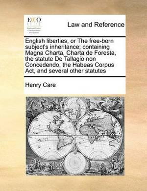 English Liberties, or the Free-Born Subject's Inheritance; Containing Magna Charta, Charta de Foresta, the Statute de Tallagio Non Concedendo, the Habeas Corpus ACT, and Several Other Statutes