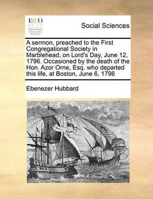 A Sermon, Preached to the First Congregational Society in Marblehead, on Lord's Day, June 12, 1796. Occasioned by the Death of the Hon. Azor Orne, Esq. Who Departed This Life, at Boston, June 6, 1796